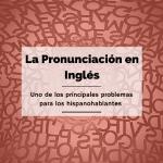La Pronunciación en Inglés: Uno de los Principales Problemas Para los Hispanohablantes.