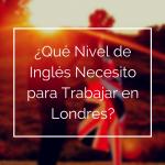 ¿Qué Nivel de Inglés Necesito para Trabajar en Londres?