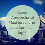 Cómo Aprovechar al Máximo Londres para Aprender Inglés