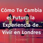 Cómo Te Cambia el Futuro la Experiencia de Vivir en Londres