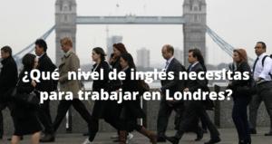 Nivel de inglés para trabajar en Londres