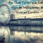 Por Qué Tienes que Saber Algo de Inglés antes de Vivir en Londres