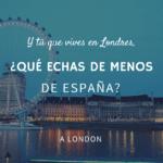 Y tú que vives en Londres, ¿qué echas de menos de España?