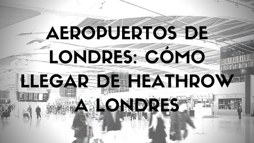 Aeropuertos de Londres Cómo llegar de Heathrow a Londres